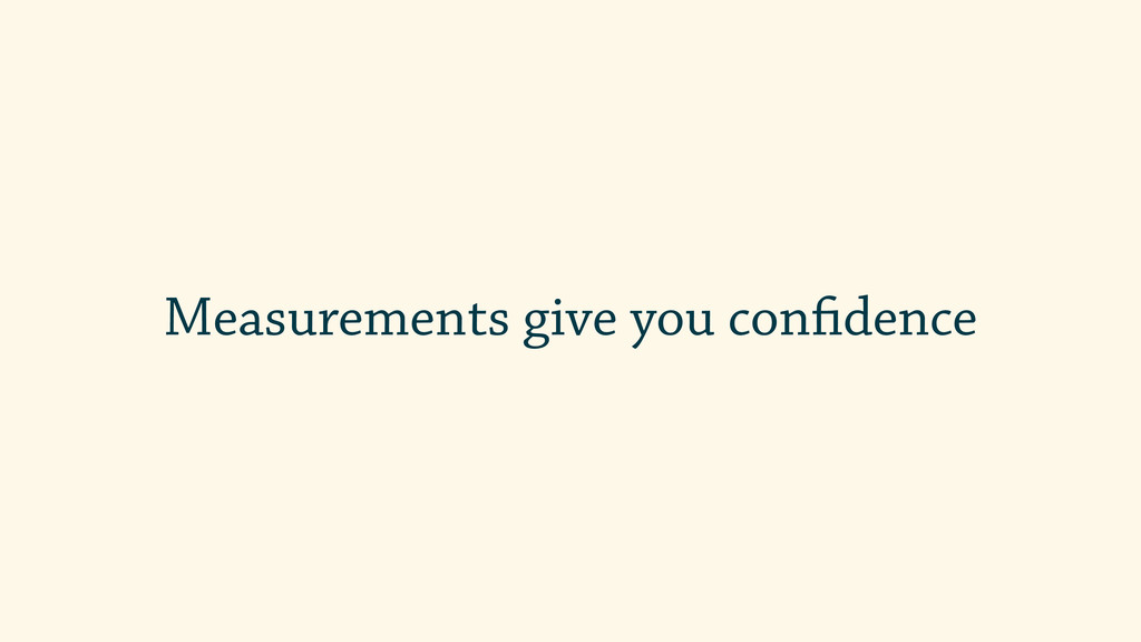 Measurements give you confidence