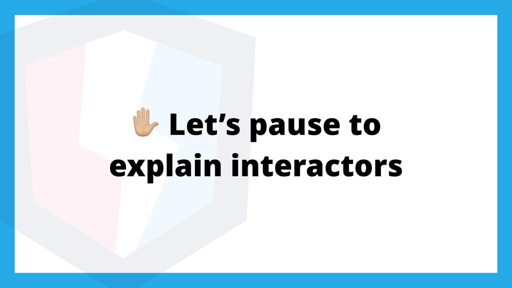' Let's pause to explain interactors