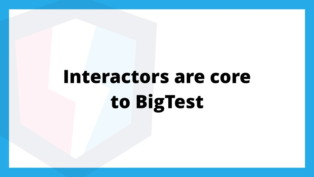 Interactors are core to BigTest