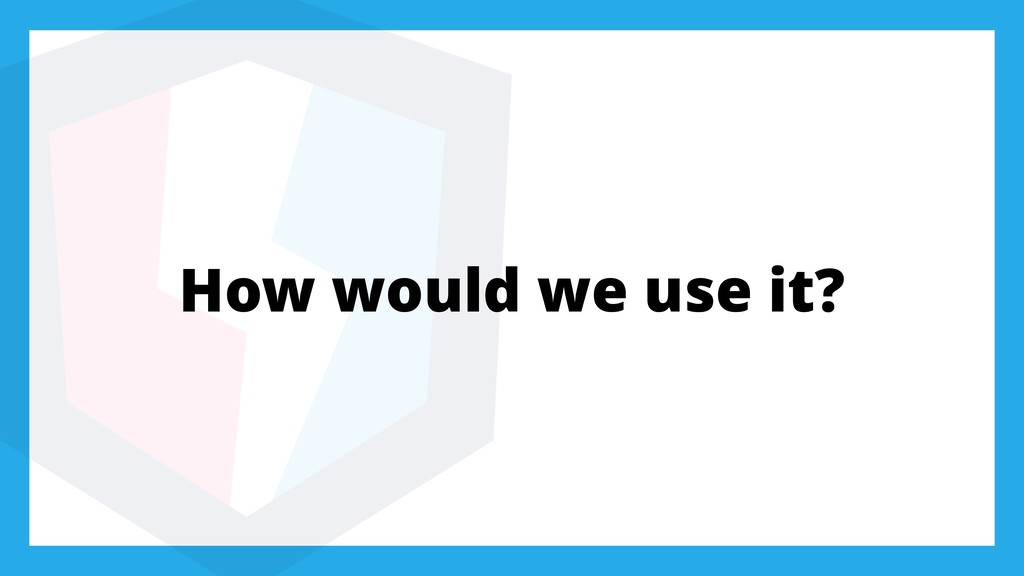How would we use it?