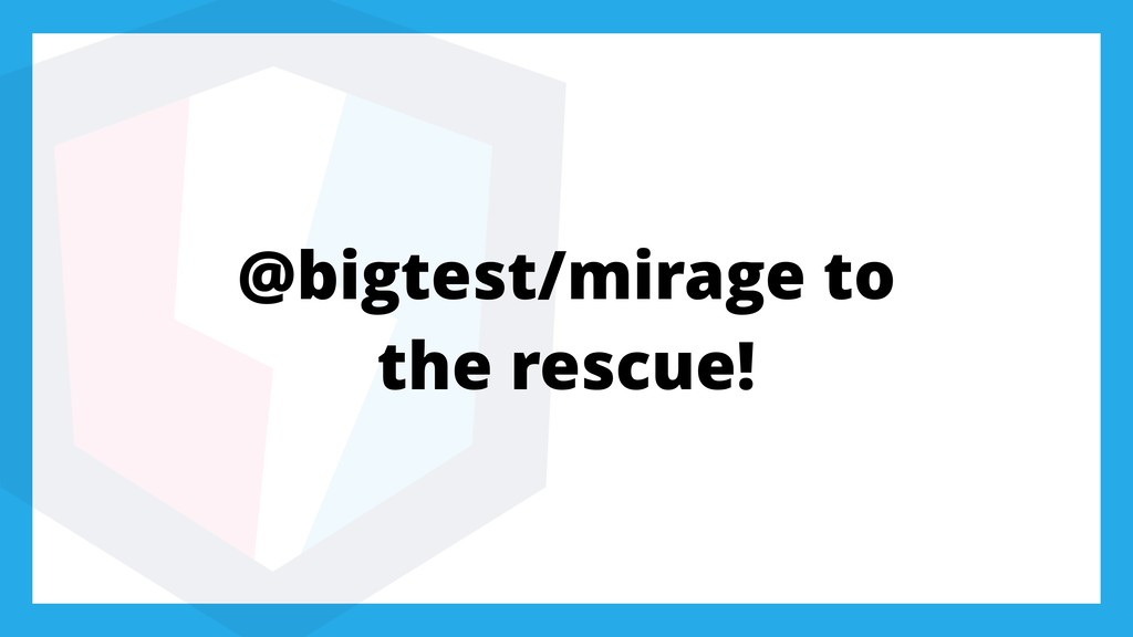 @bigtest/mirage to the rescue!