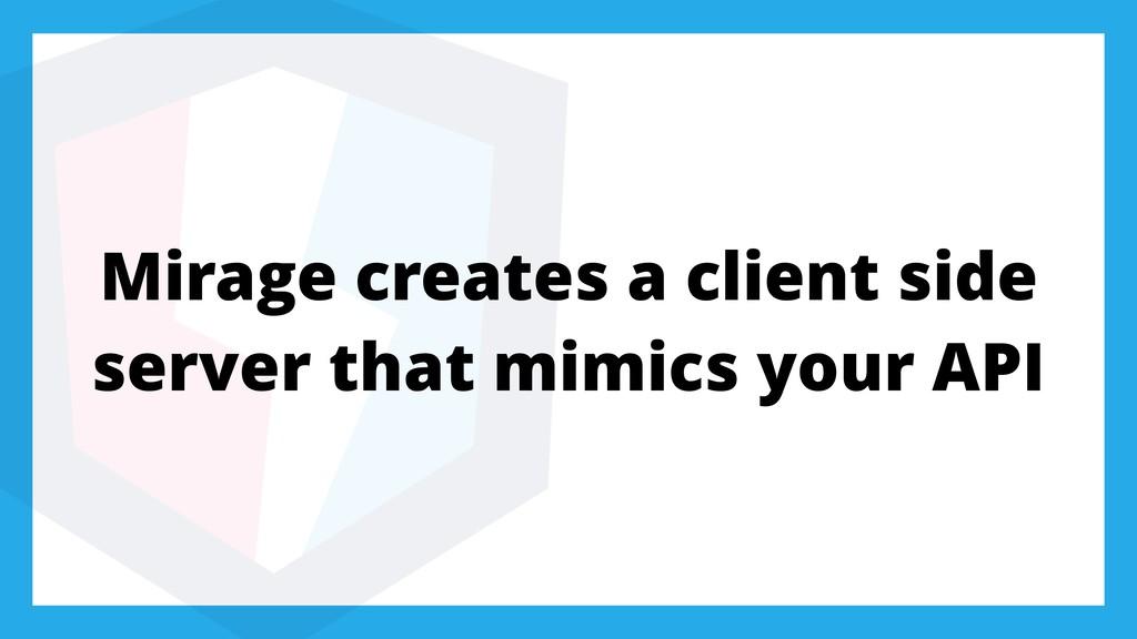 Mirage creates a client side server that mimics...