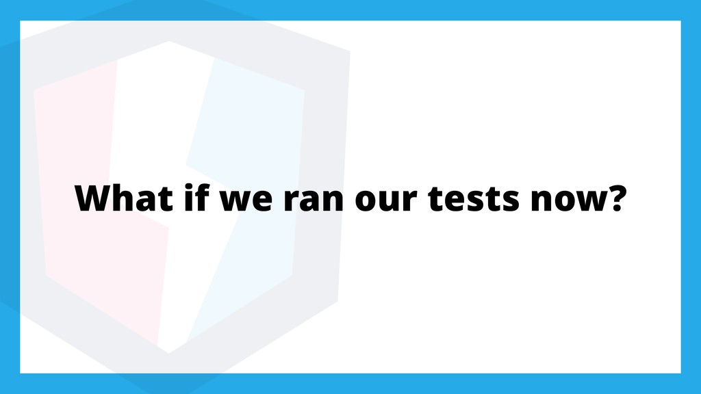 What if we ran our tests now?