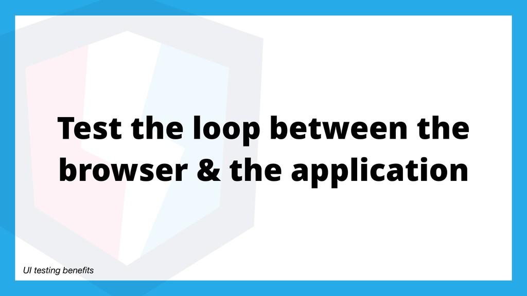 UI testing benefits Test the loop between the br...
