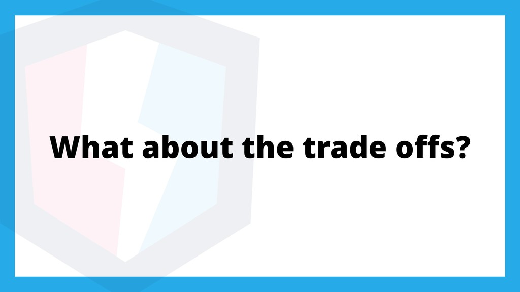 What about the trade offs?