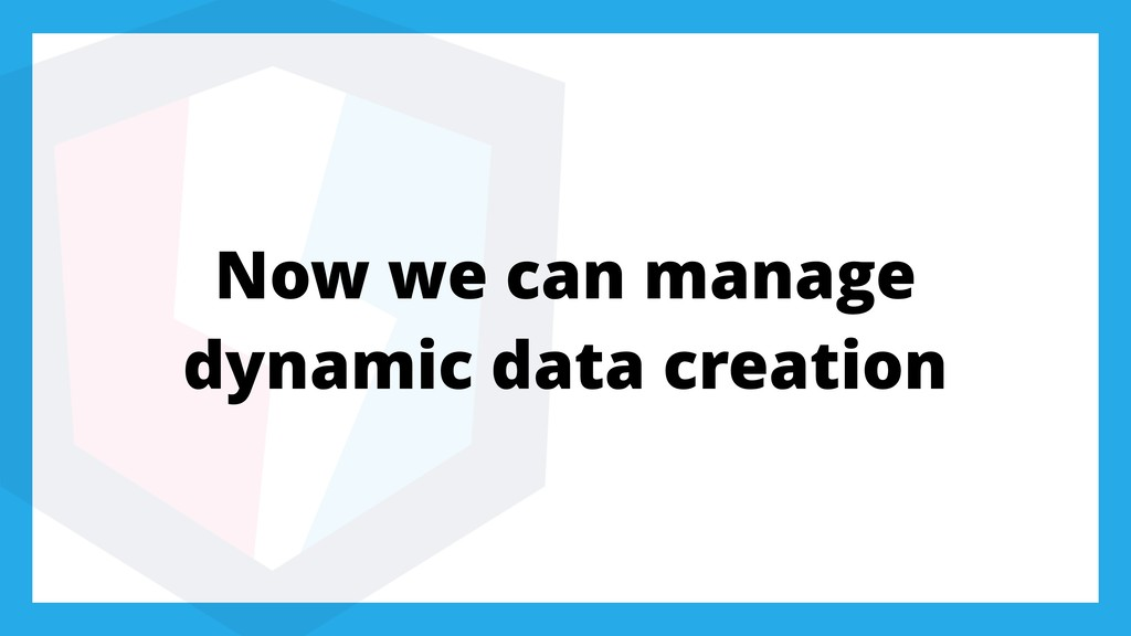 Now we can manage dynamic data creation