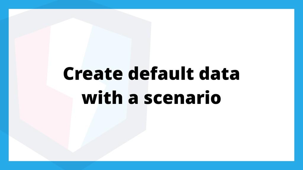 Create default data with a scenario