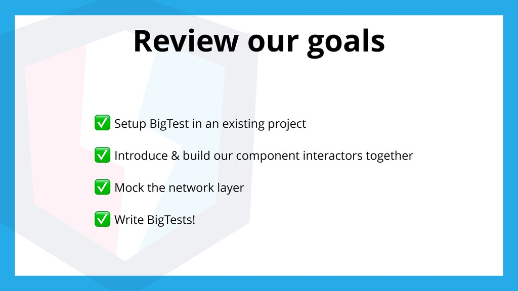 Review our goals ✅ Setup BigTest in an existing...