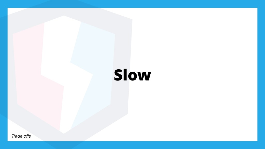 Trade offs Slow