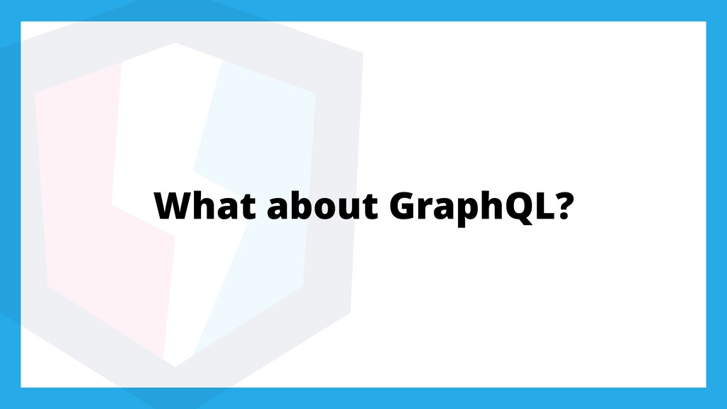 What about GraphQL?