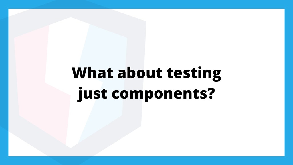 What about testing just components?