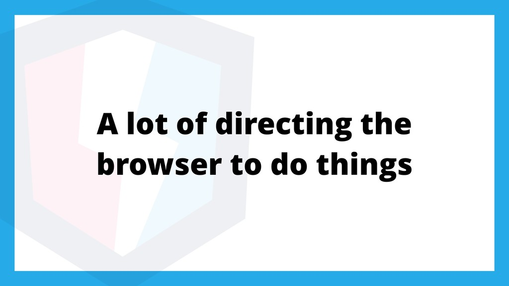 A lot of directing the browser to do things
