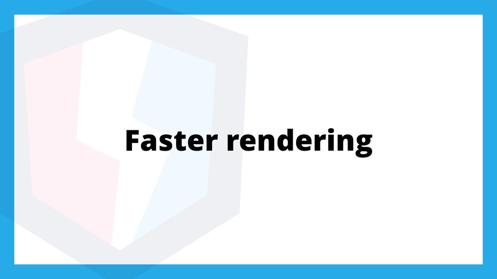 Faster rendering