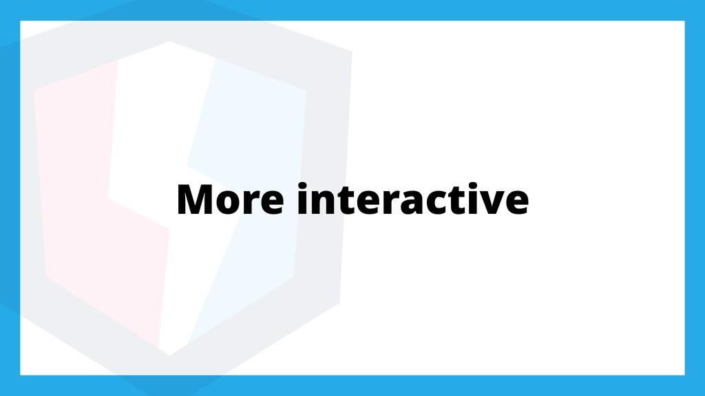 More interactive