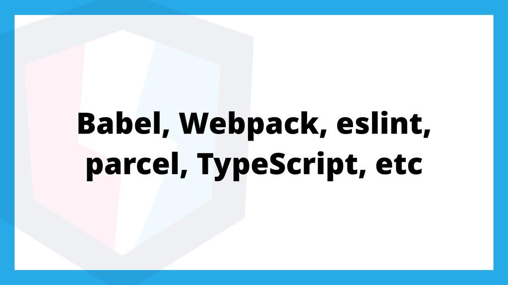 Babel, Webpack, eslint, parcel, TypeScript, etc