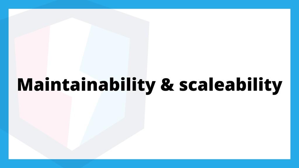 Maintainability & scaleability