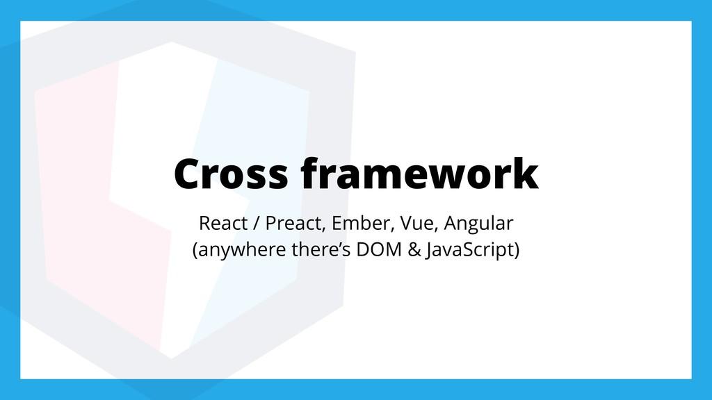 Cross framework React / Preact, Ember, Vue, Ang...