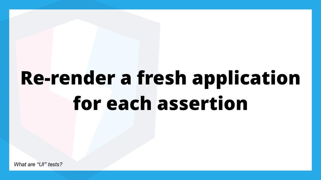 Re-render a fresh application for each assertio...