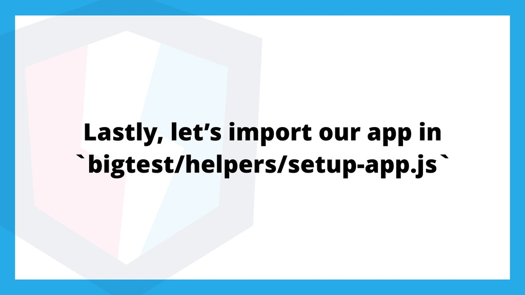 Lastly, let's import our app in `bigtest/helper...