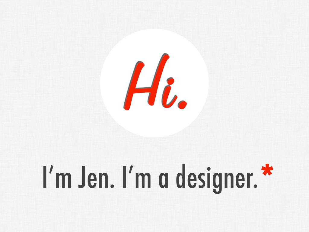 Hi. I'm Jen. I'm a designer.*