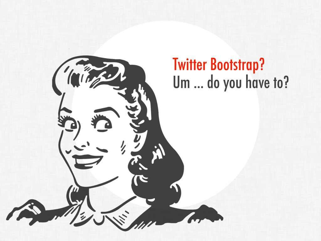 Twitter Bootstrap? Um ... do you have to?