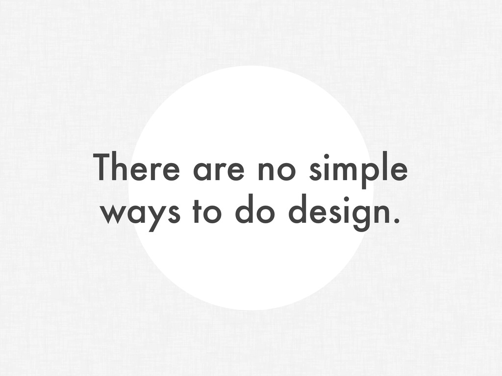 There are no simple ways to do design.