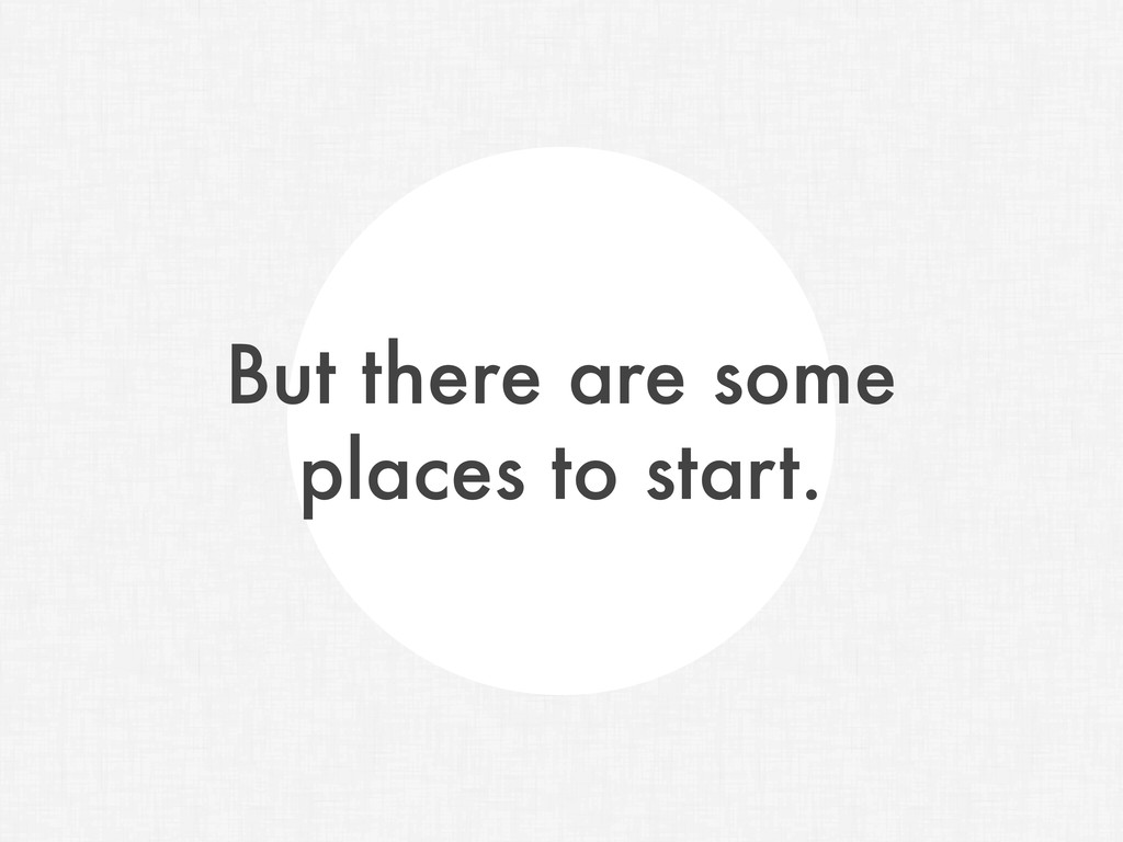 But there are some places to start.