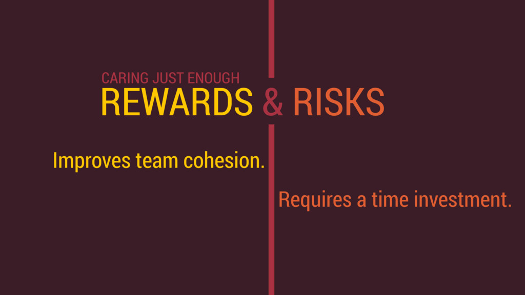 REWARDS & RISKS Improves team cohesion. Require...