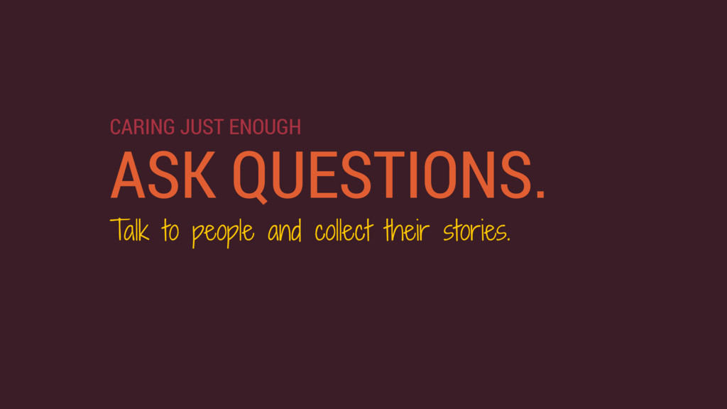 ASK QUESTIONS. Talk to people and collect their...