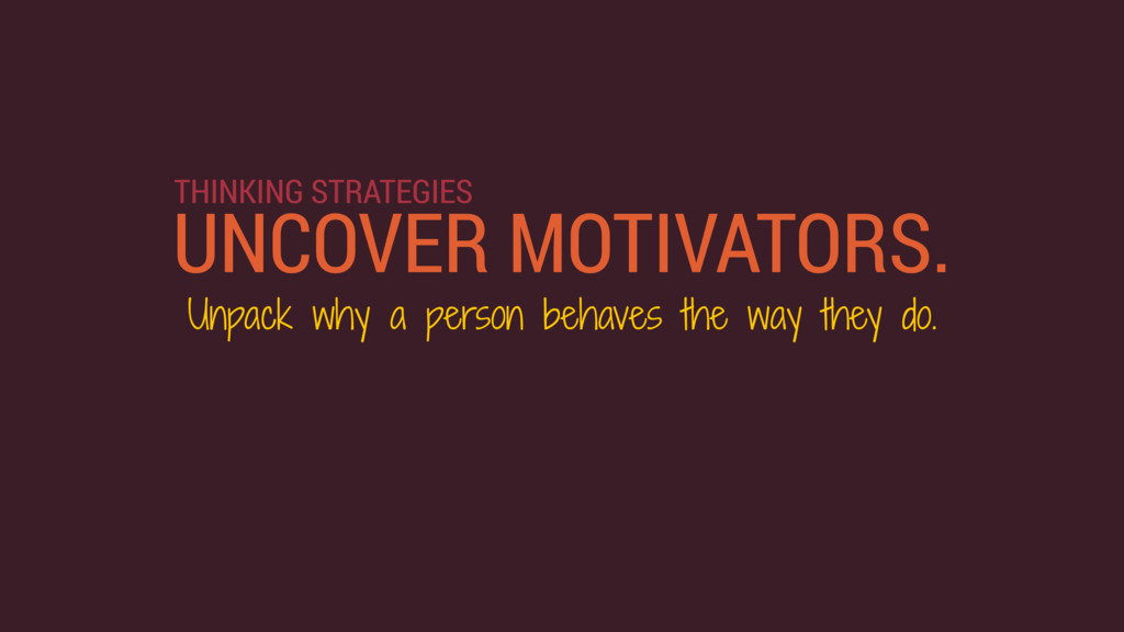 UNCOVER MOTIVATORS. THINKING STRATEGIES Unpack ...