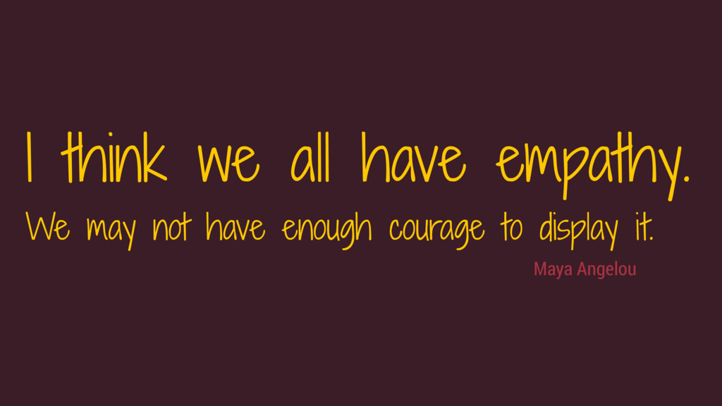 Maya Angelou I think we all have empathy.