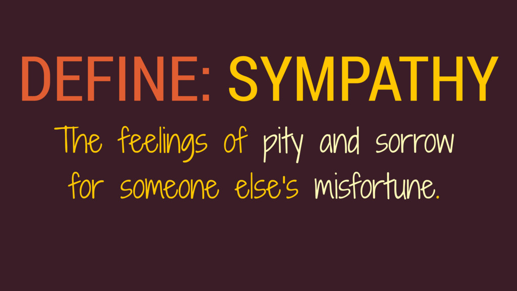 DEFINE: SYMPATHY The feelings of pity and sorro...