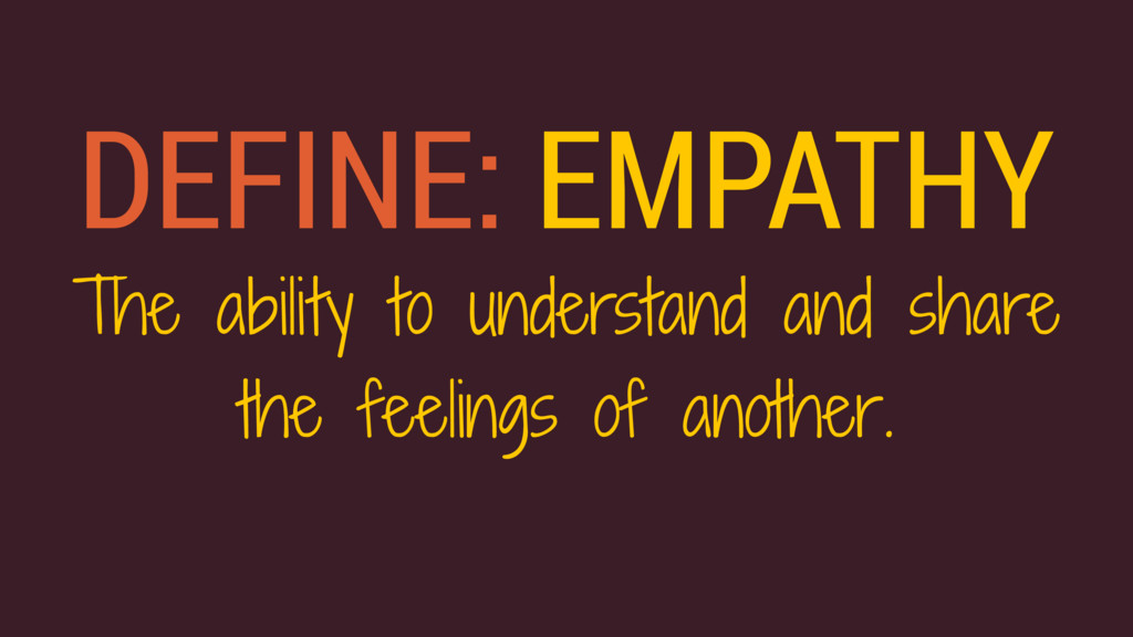DEFINE: EMPATHY The ability to understand and s...