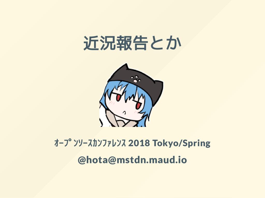 近況報告とか オープンソースカンファレンス 2018 Tokyo/Spring @hota@...