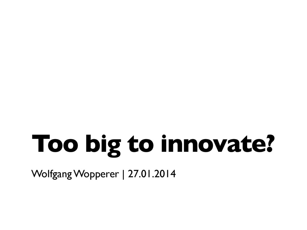 Too big to innovate? Wolfgang Wopperer   27.01....