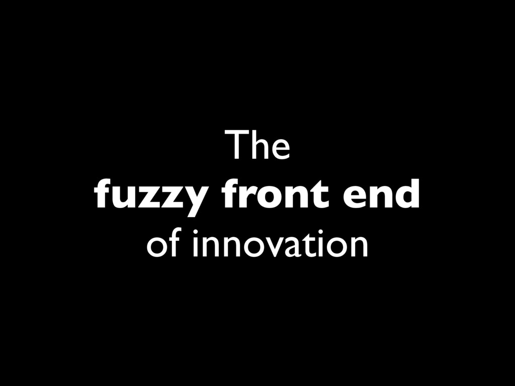 The fuzzy front end of innovation
