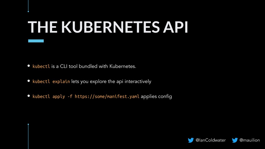 THE KUBERNETES API • kubectl is a CLI tool bund...