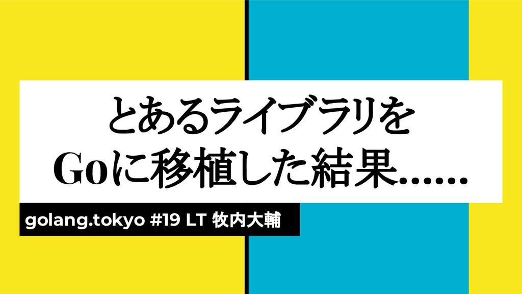 とあるライブラリを Goに移植した結果…… golang.tokyo #19 LT 牧内大輔