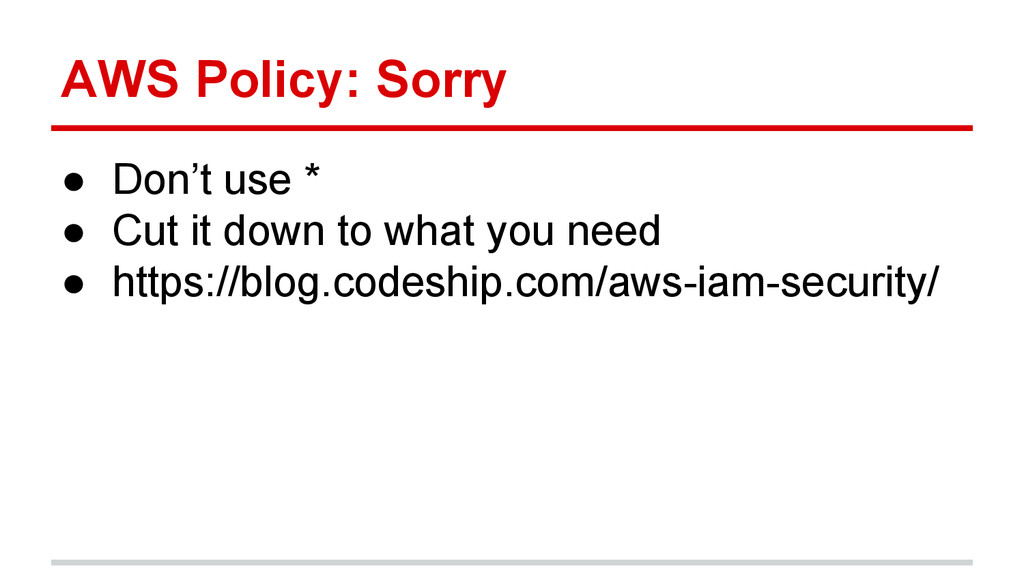AWS Policy: Sorry ● Don't use * ● Cut it down t...