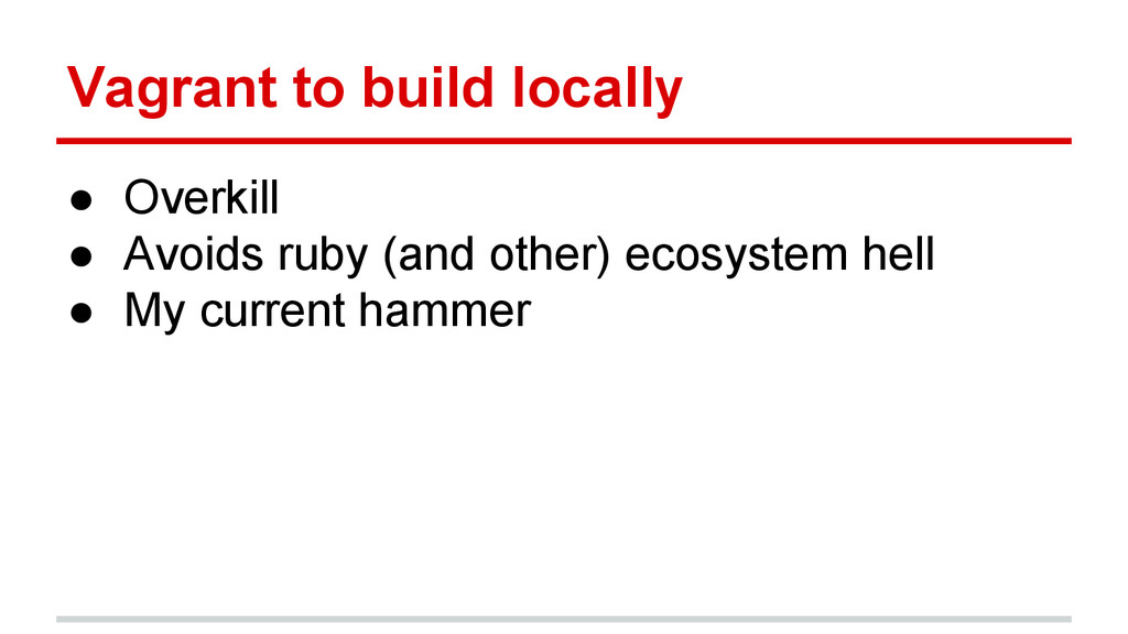Vagrant to build locally ● Overkill ● Avoids ru...