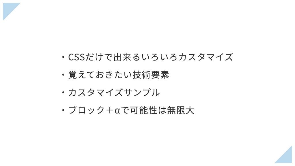 ・CSSだけで出来るいろいろカスタマイズ ・覚えておきたい技術要素 ・カスタマイズサンプル ・...