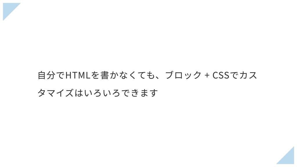 ⾃分でHTMLを書かなくても、ブロック + CSSでカス タマイズはいろいろできます
