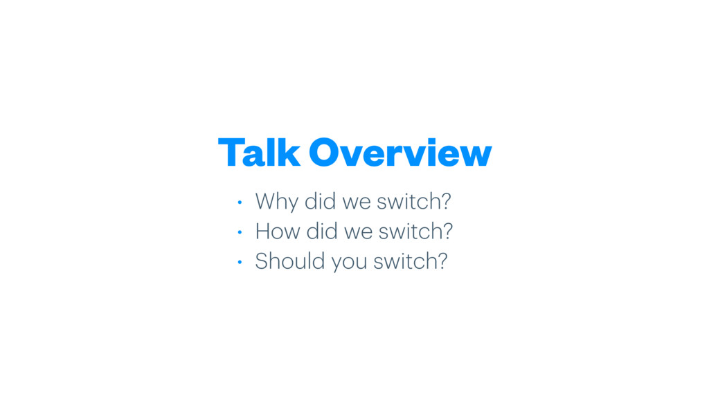Talk Overview • Why did we switch? • How did we...