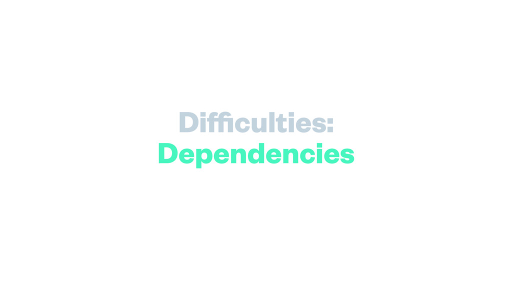 Difficulties: Dependencies