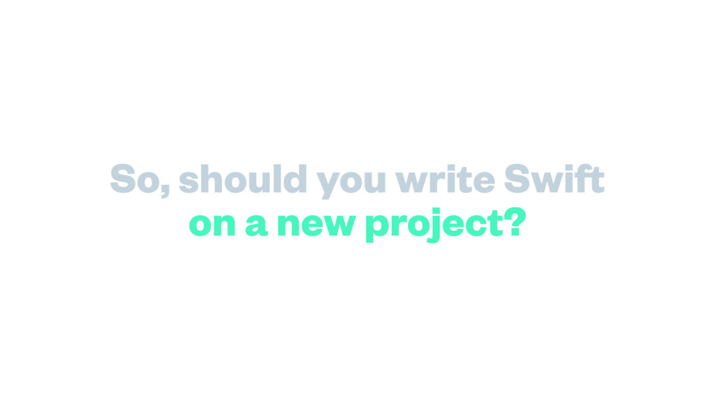 So, should you write Swift on a new project?