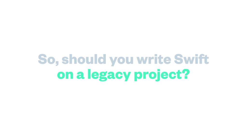 on a legacy project? So, should you write Swift
