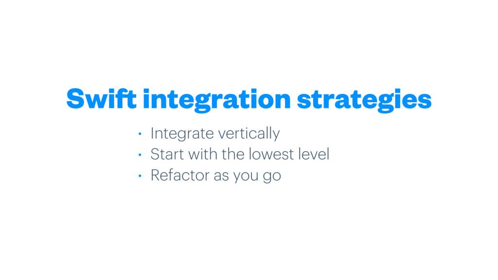 Swift integration strategies • Integrate vertic...
