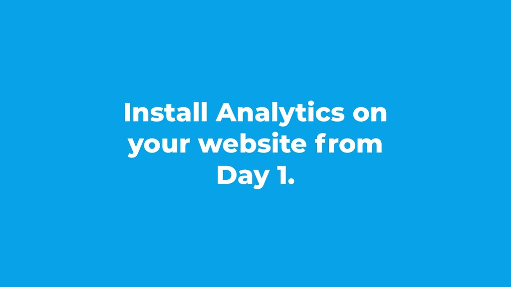 Install Analytics on your website from Day 1.