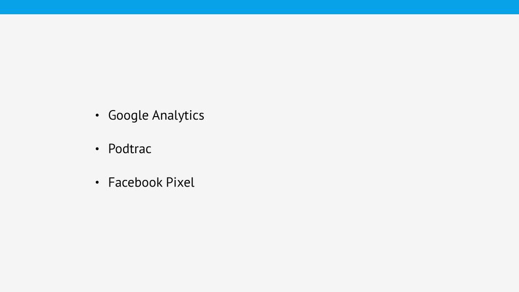 • Google Analytics • Podtrac • Facebook Pixel