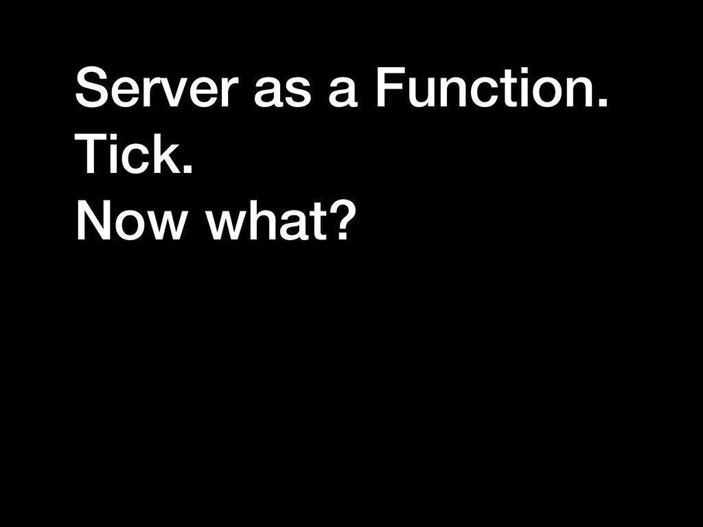 Server as a Function. Tick. Now what?